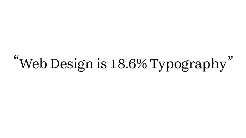 "Web Design is 18.6% Typography "" """
