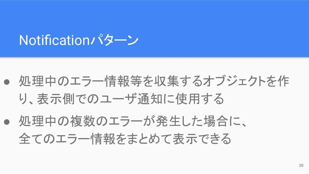 ● 処理中のエラー情報等を収集するオブジェクトを作 り、表示側でのユーザ通知に使用する ● 処...