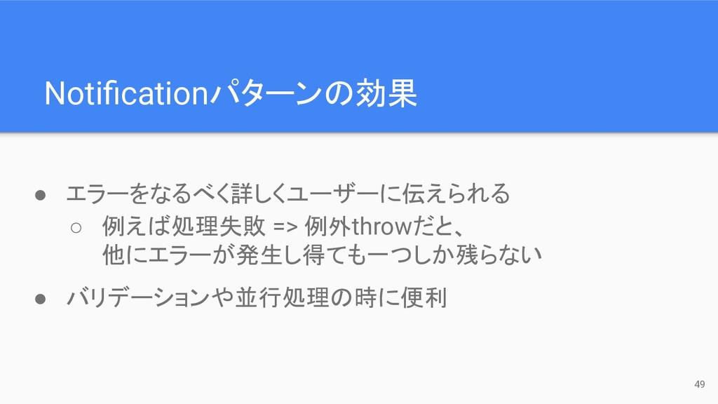 49 Notificationパターンの効果 ● エラーをなるべく詳しくユーザーに伝えられる ○...