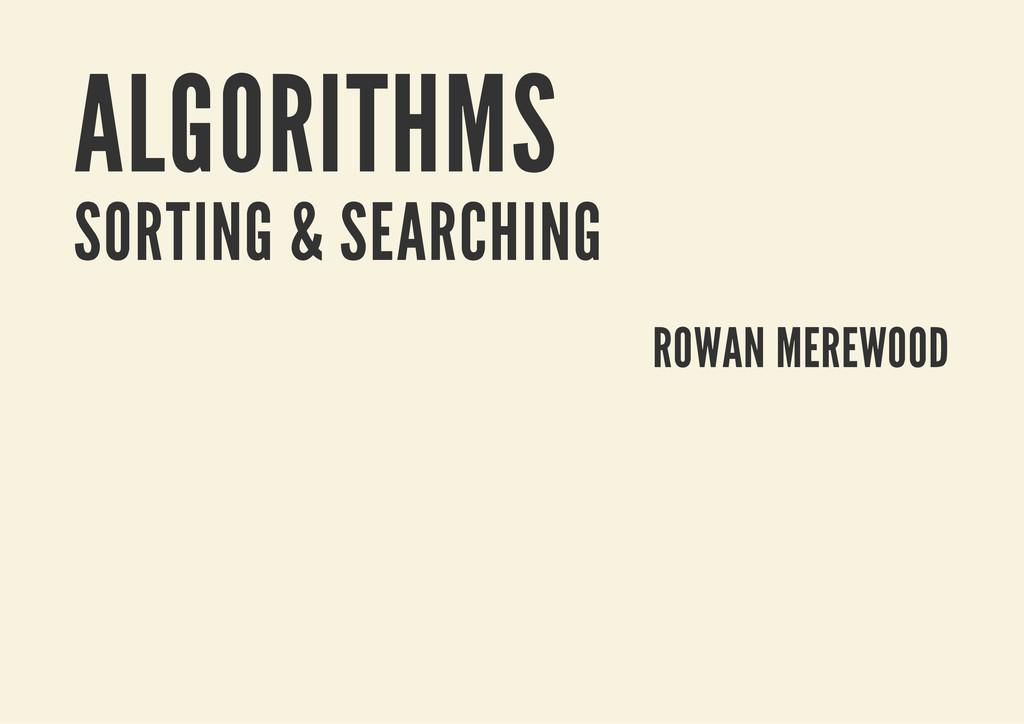 ALGORITHMS SORTING & SEARCHING ROWAN MEREWOOD