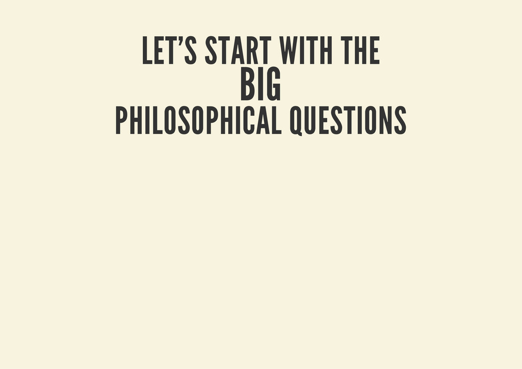 LET'S START WITH THE BIG PHILOSOPHICAL QUESTIONS
