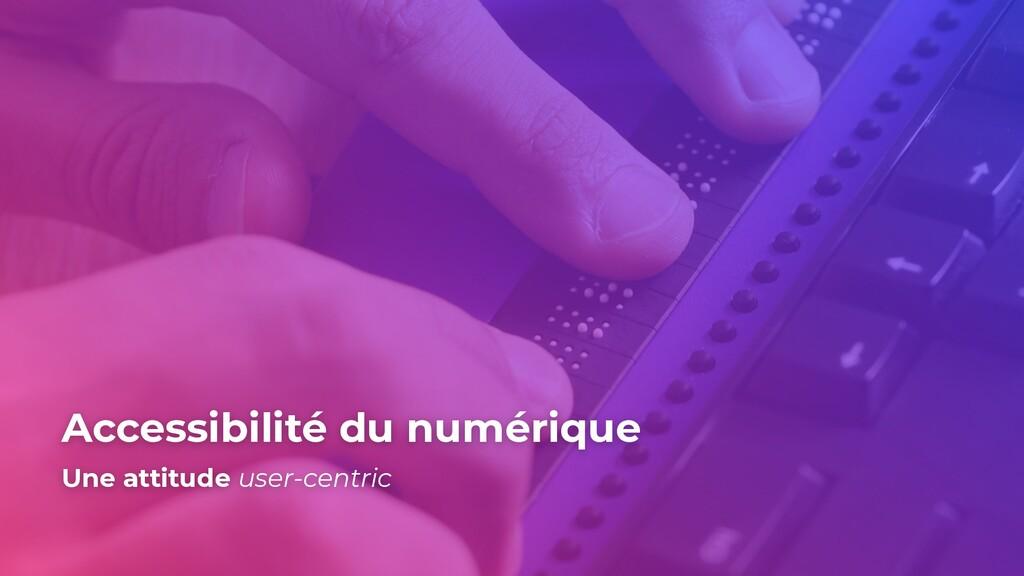 Accessibilité du numérique Une attitude user-ce...