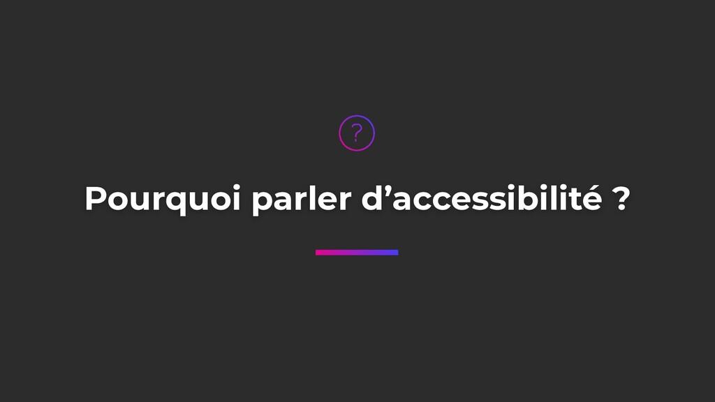 Pourquoi parler d'accessibilité ?