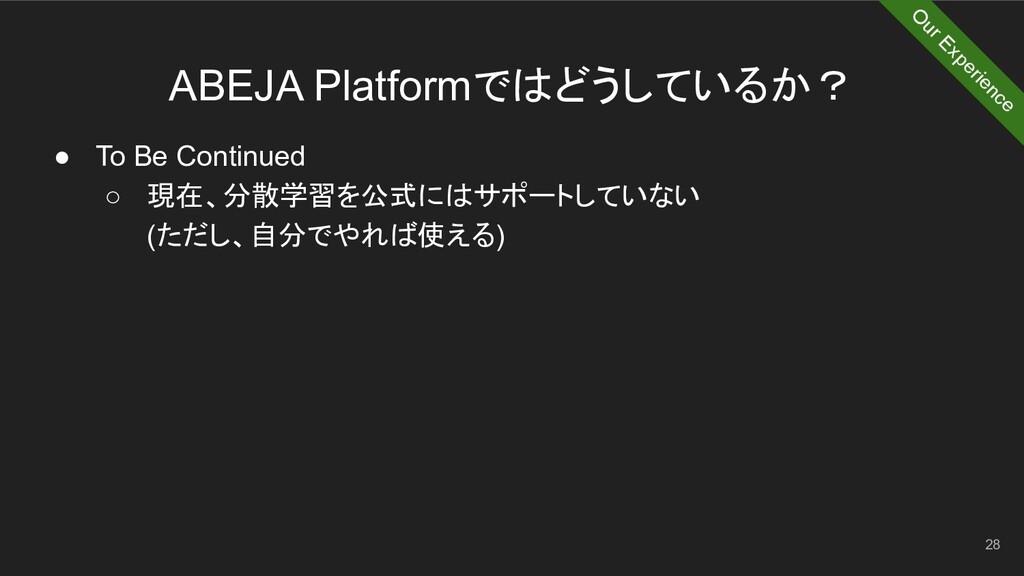 ABEJA Platformではどうしているか? 28 ● To Be Continued ○...