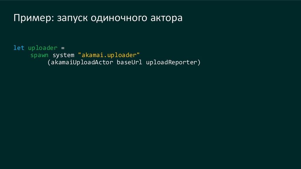 Пример: запуск одиночного актора let uploader =...