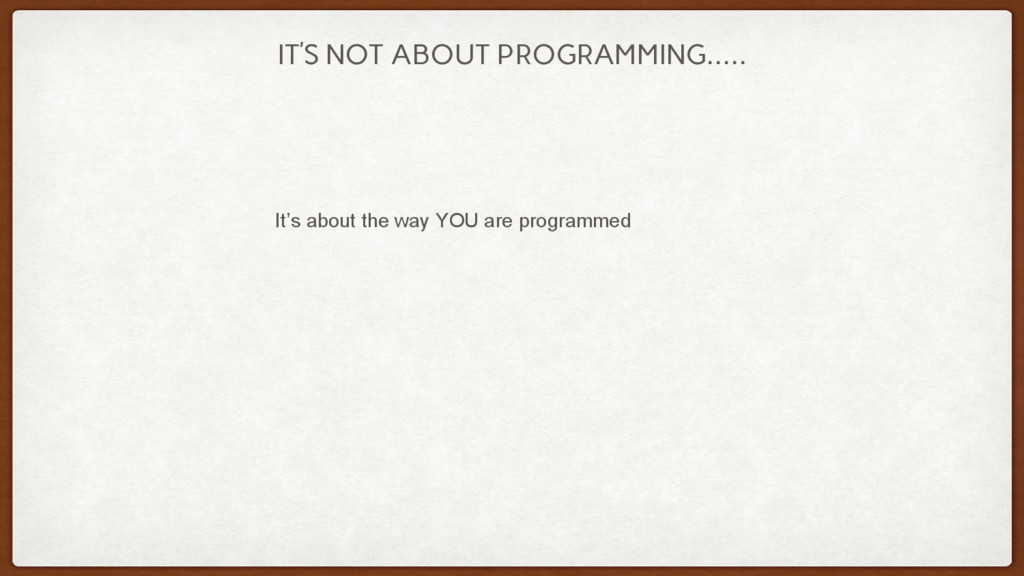 IT'S NOT ABOUT PROGRAMMING….. It's about the wa...