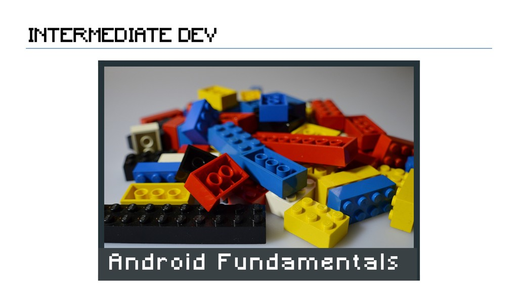 INTERMEDIATE DEV Android Fundamentals
