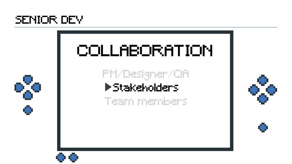Stakeholders SENIOR DEV COLLABORATION PM/Design...