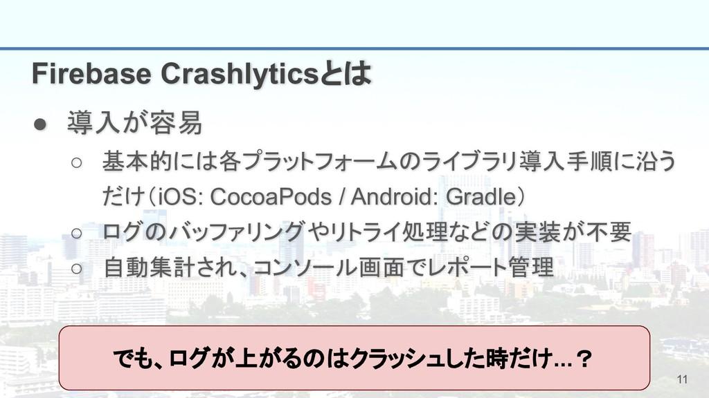 11 Firebase Crashlyticsとは ● 導入が容易 ○ 基本的には各プラットフ...