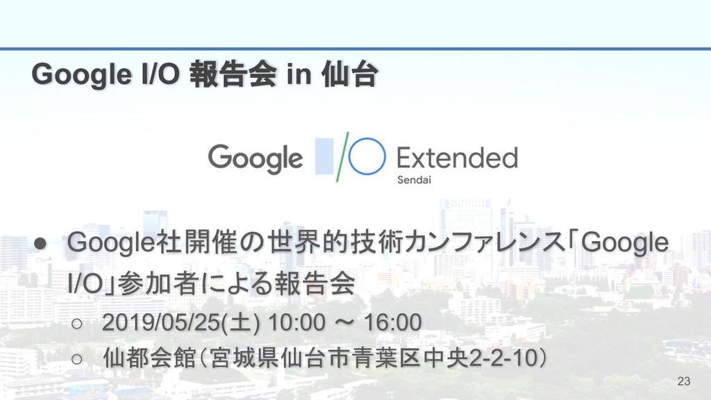 23 Google I/O 報告会 in 仙台 ● Google社開催の世界的技術カンファレン...