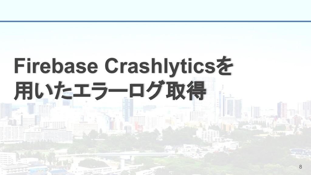 8 Firebase Crashlyticsを 用いたエラーログ取得