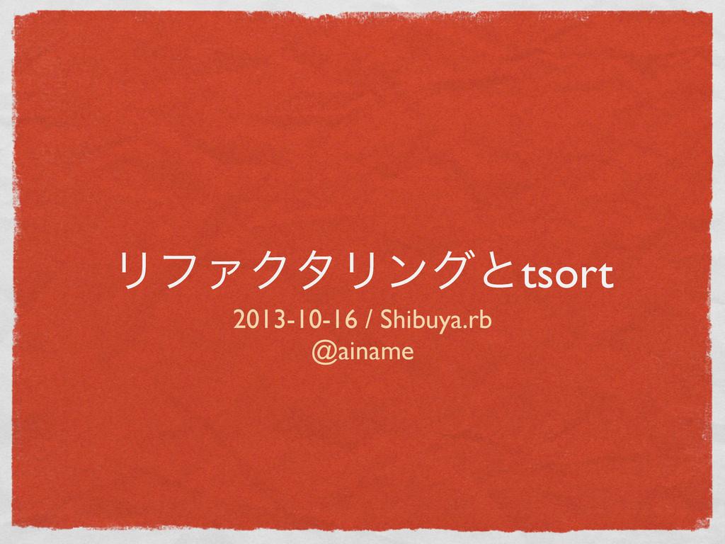 ϦϑΝΫλϦϯάͱtsort 2013-10-16 / Shibuya.rb @ainame