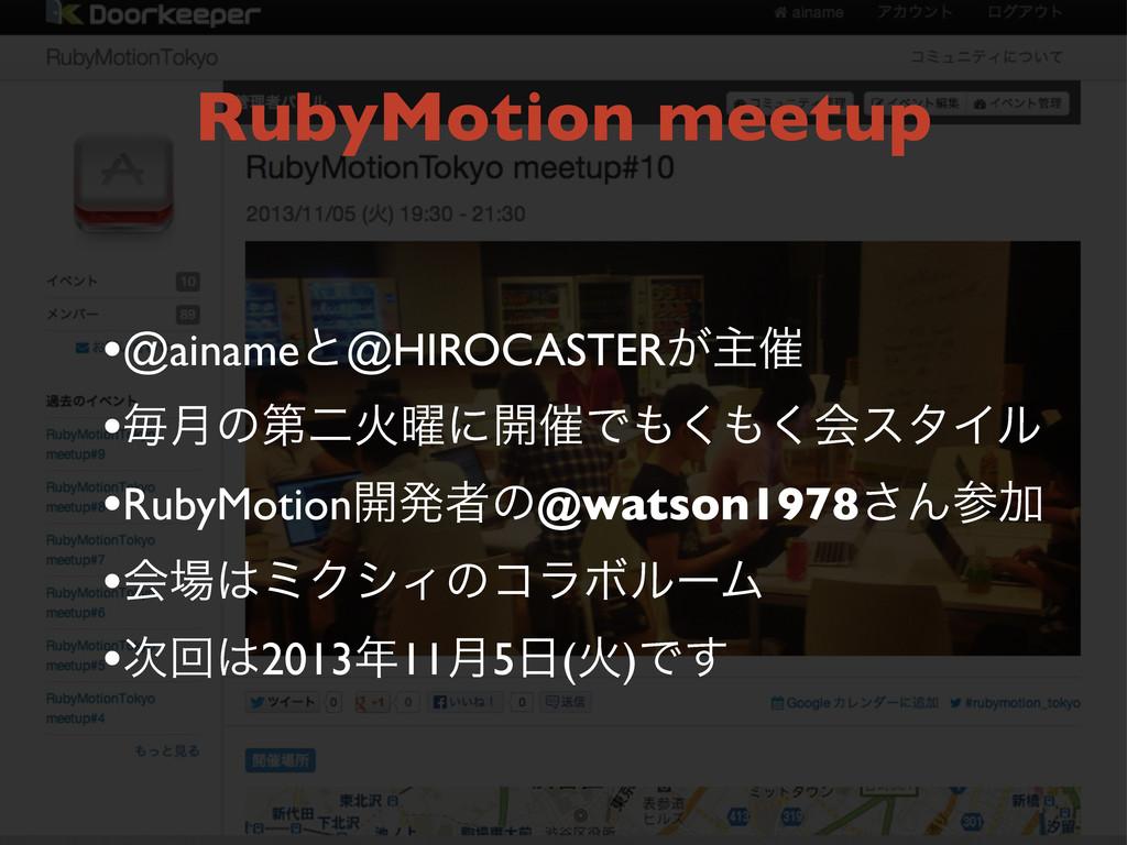 RubyMotion meetup •@ainameͱ@HIROCASTER͕ओ࠵ •ຖ݄ͷୈ...