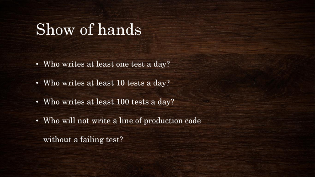 Show of hands • Who writes at least one test a ...