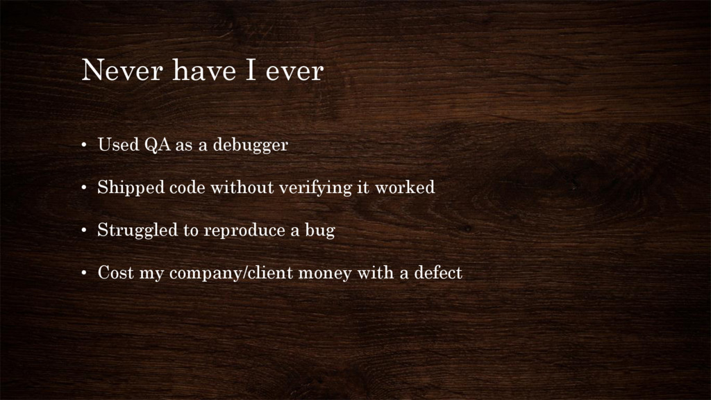 Never have I ever • Used QA as a debugger • Shi...