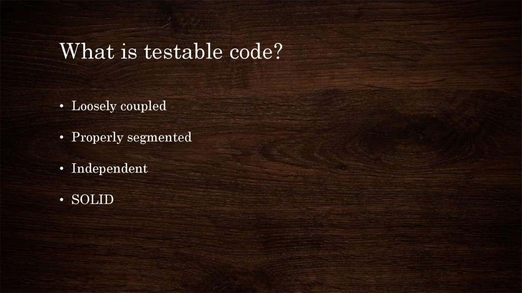 What is testable code? • Loosely coupled • Prop...