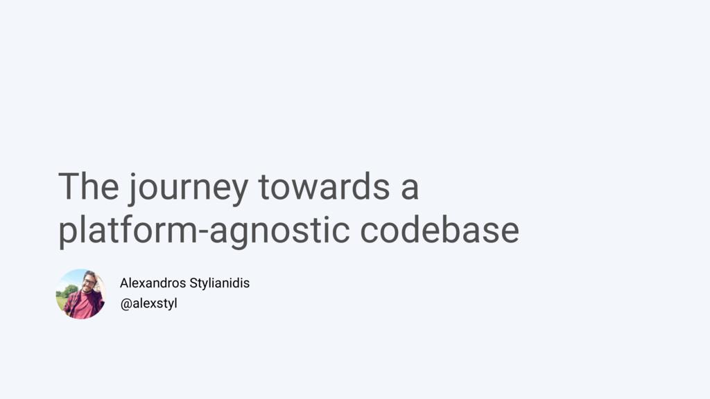 The journey towards a  platform-agnostic codeb...