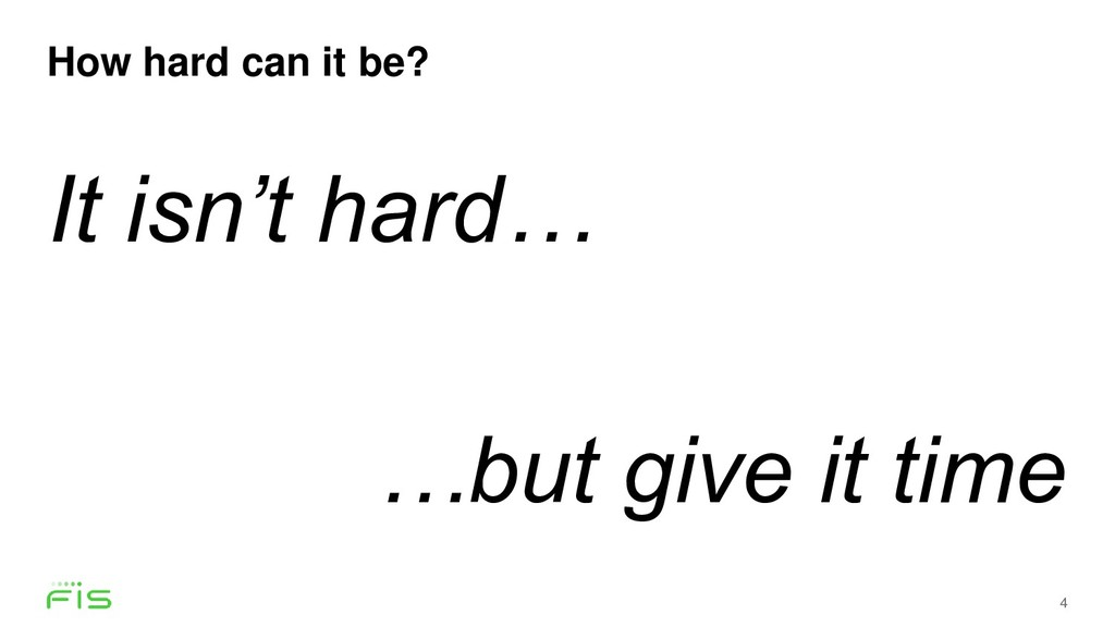 How hard can it be? 4 It isn't hard… …but give ...