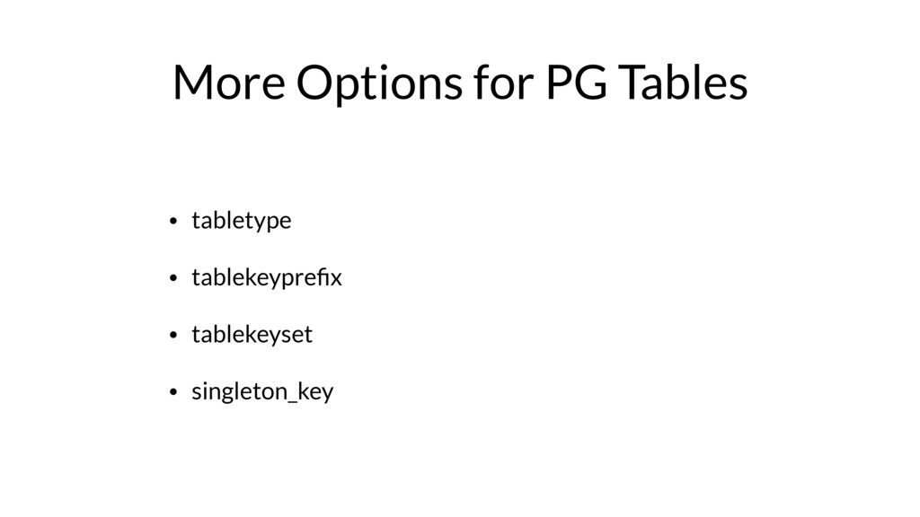 More Options for PG Tables • tabletype • tablek...