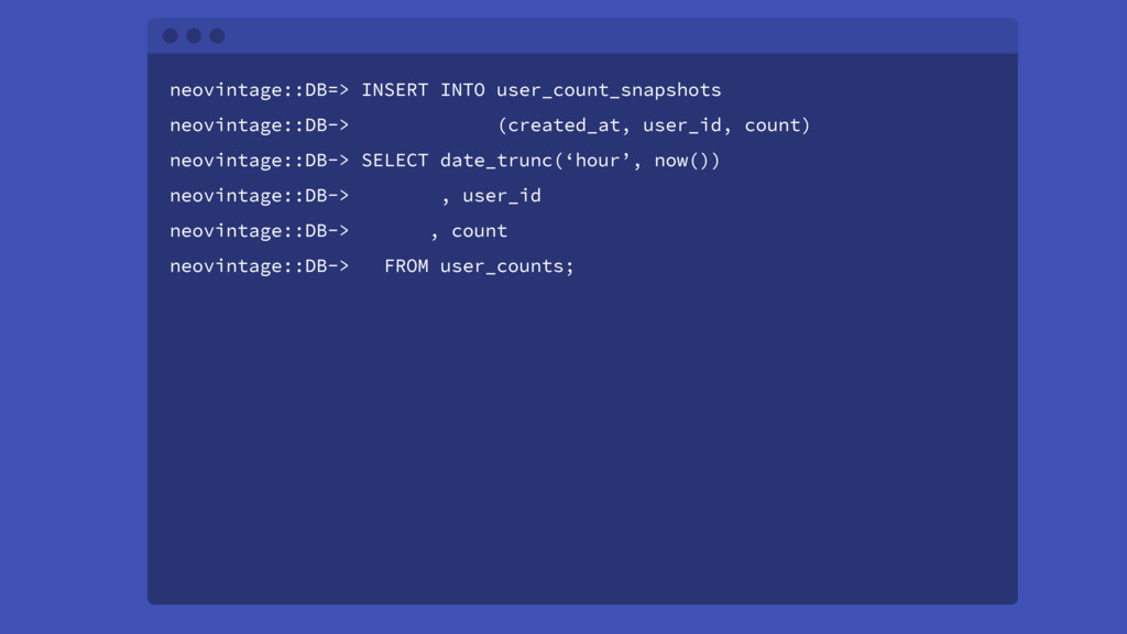neovintage::DB=> INSERT INTO user_count_snapsho...
