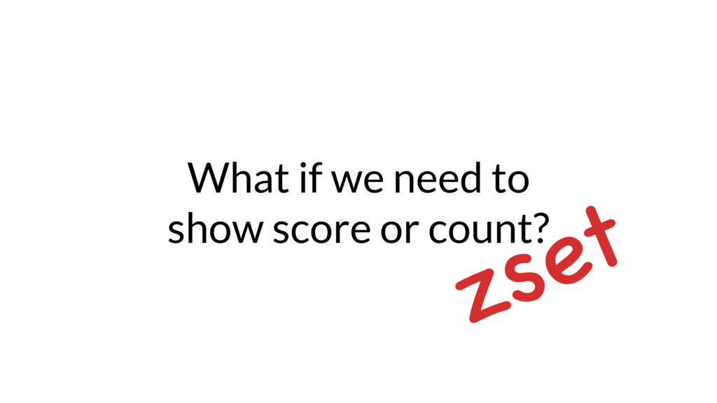 What if we need to show score or count? zset