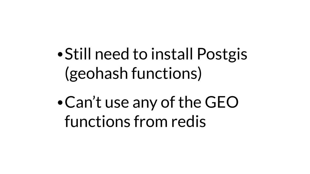 •Still need to install Postgis (geohash functio...