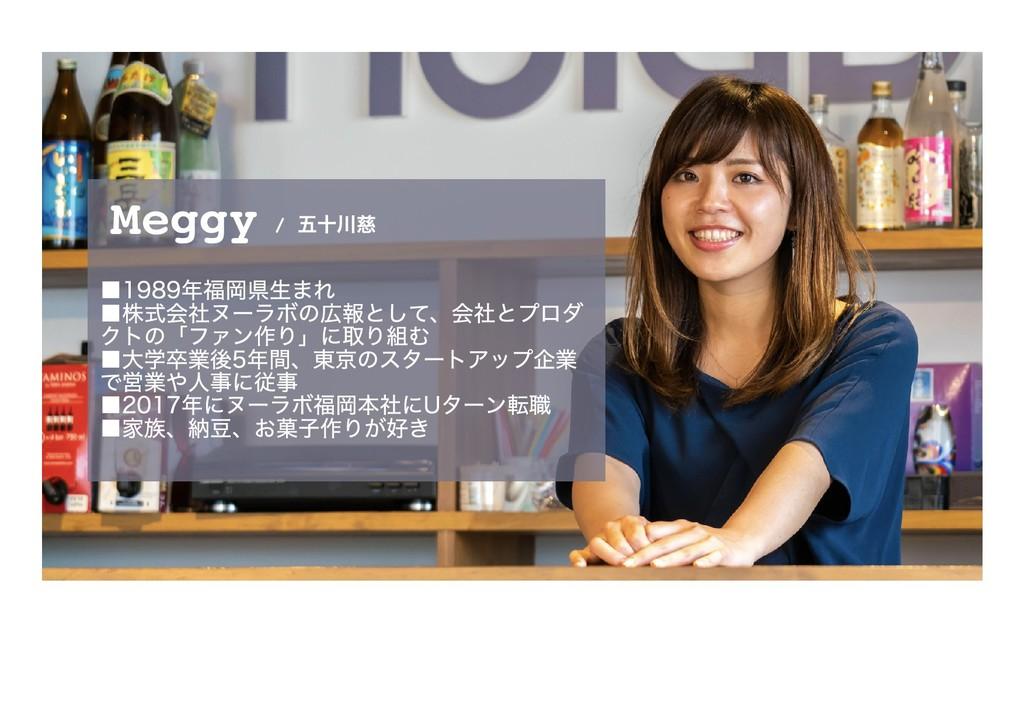 Meggy ■1989年福岡県⽣まれ ■株式会社ヌーラボの広報として、会社とプロダ クトの「フ...