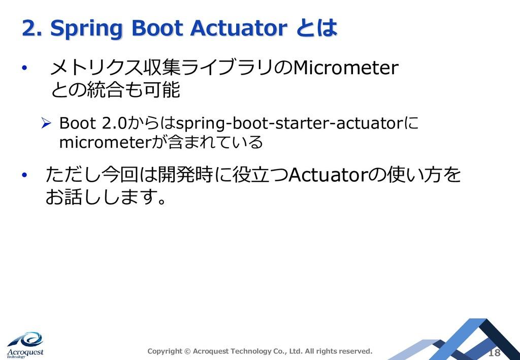 2. Spring Boot Actuator とは • メトリクス収集ライブラリのMicro...