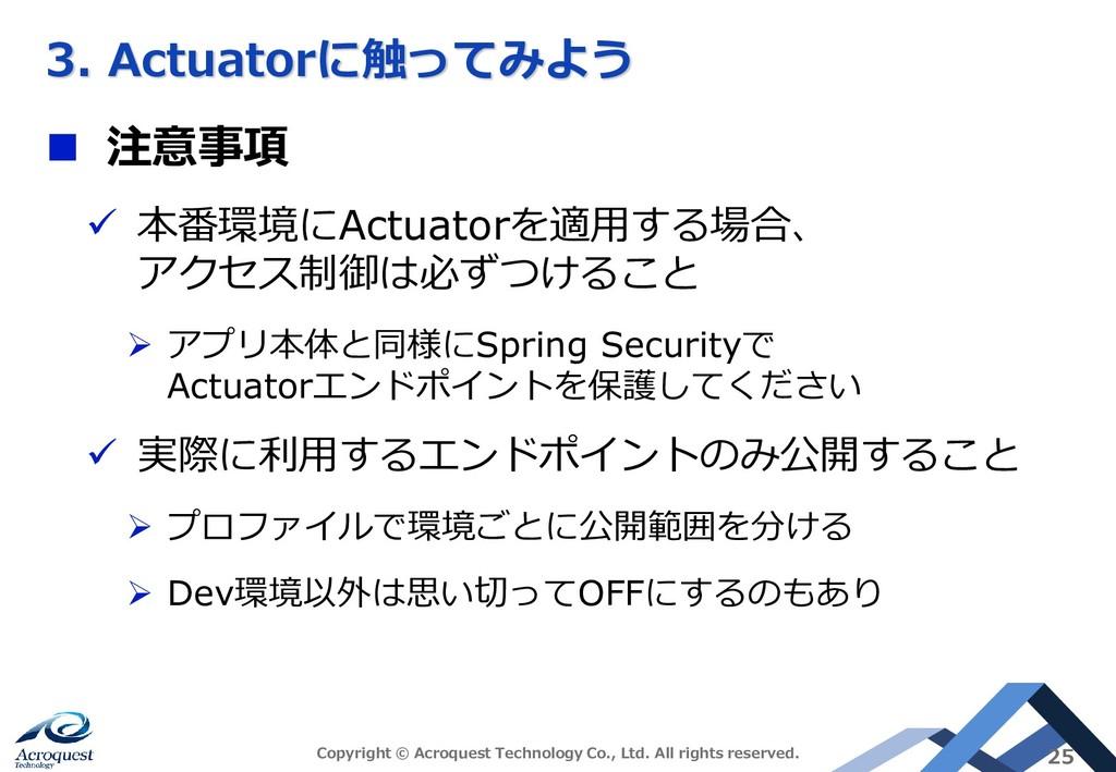 3. Actuatorに触ってみよう ◼ 注意事項 ✓ 本番環境にActuatorを適用する場...