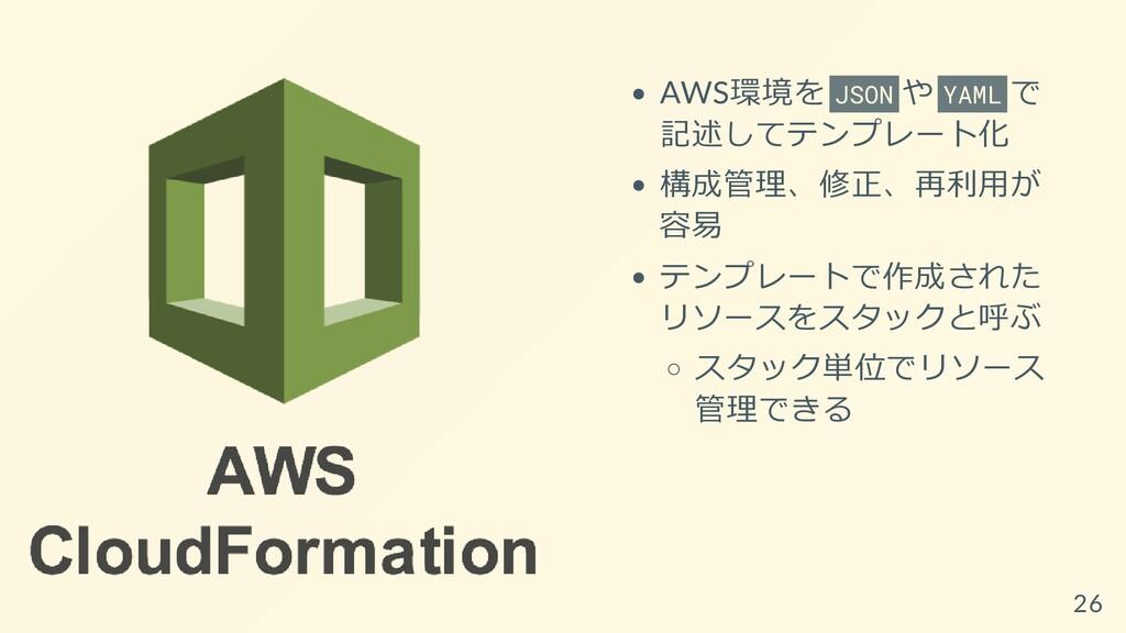 AWS環境を JSON や YAML で 記述してテンプレート化 構成管理、修正、再利⽤が 容...