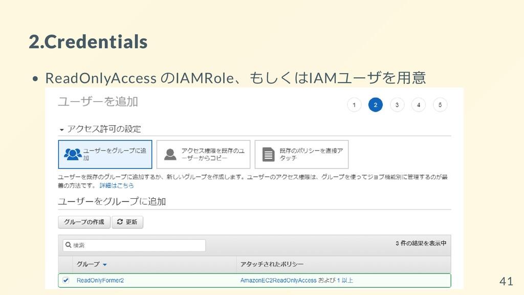 2.Credentials ReadOnlyAccess のIAMRole、もしくはIAMユー...