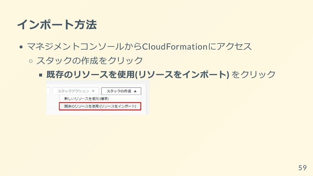 インポート⽅法 マネジメントコンソールからCloudFormationにアクセス スタックの作...