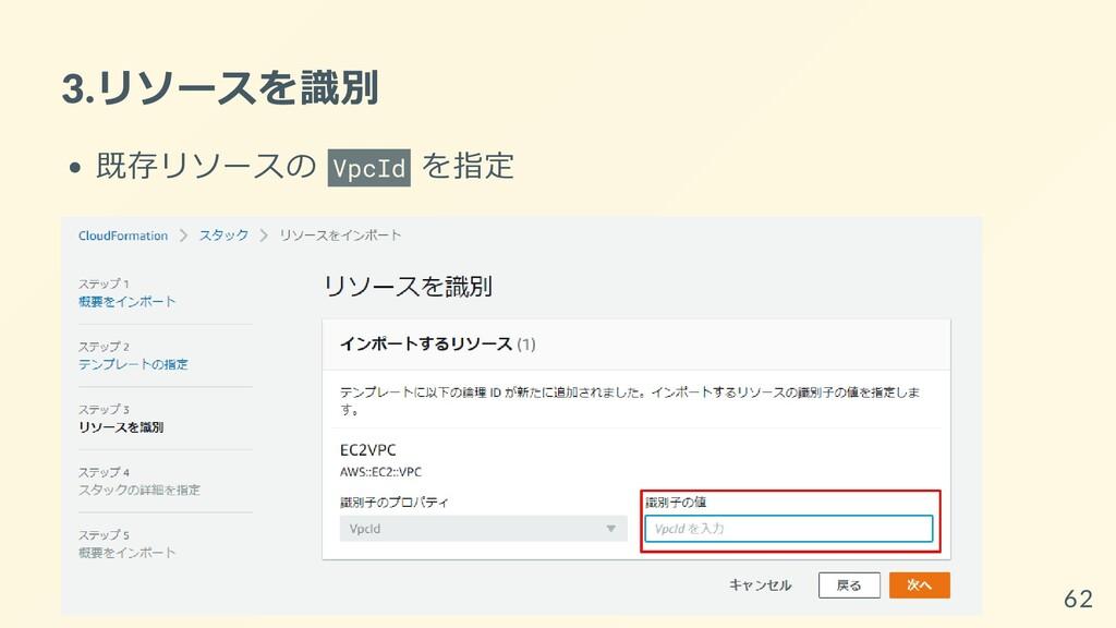 3.リソースを識別 既存リソースの VpcId を指定 62