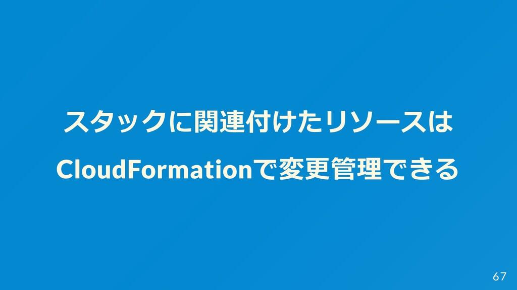 スタックに関連付けたリソースは CloudFormationで変更管理できる 67