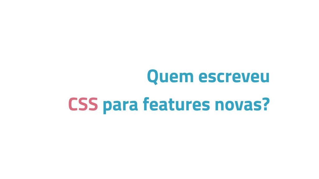 Quem escreveu CSS para features novas?