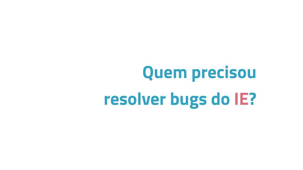Quem precisou resolver bugs do IE?