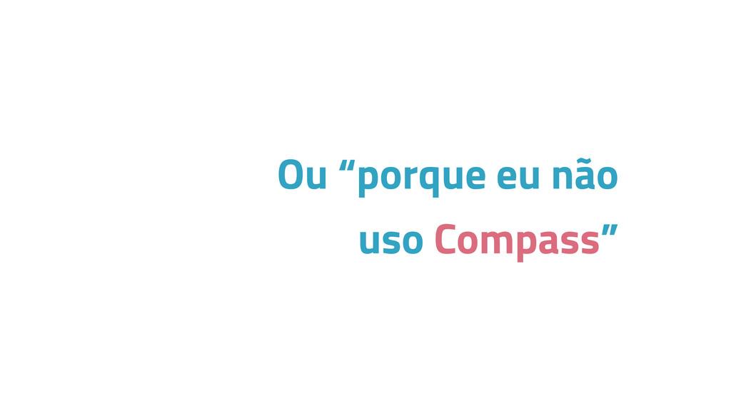 """Ou """"porque eu não uso Compass"""""""