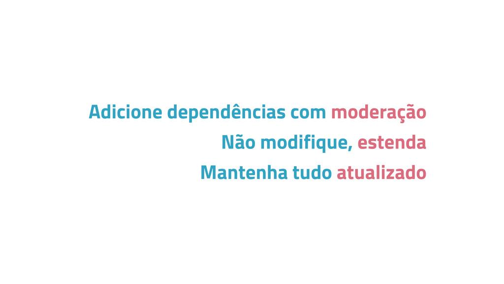 Adicione dependências com moderação Não modifiq...
