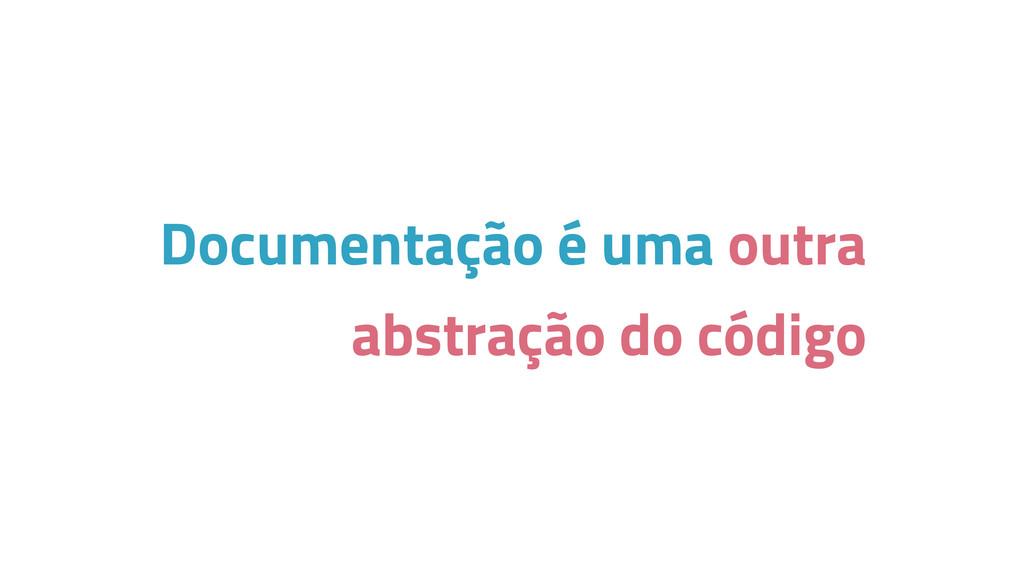 Documentação é uma outra abstração do código
