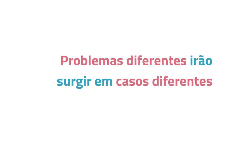 Problemas diferentes irão surgir em casos difer...
