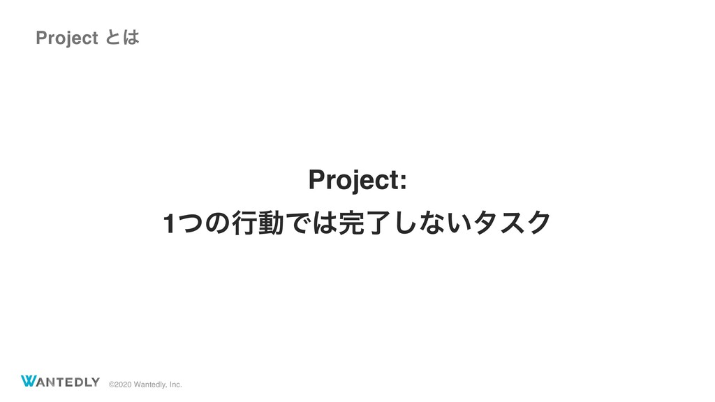 ©2020 Wantedly, Inc. Project ͱ Project: 1ͭͷߦಈͰ...