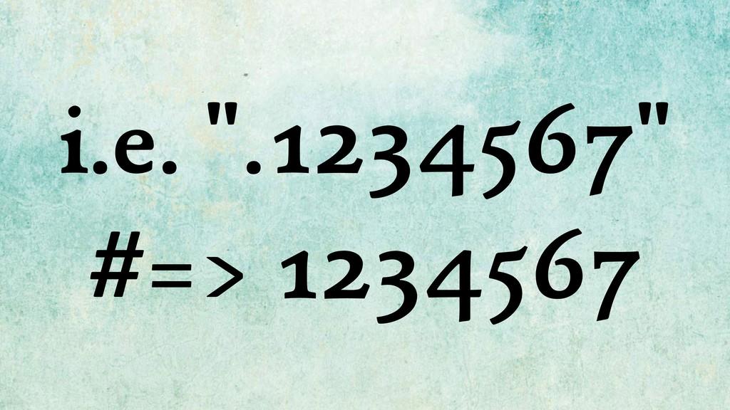 "i.e. "".1234567"" #=> 1234567"