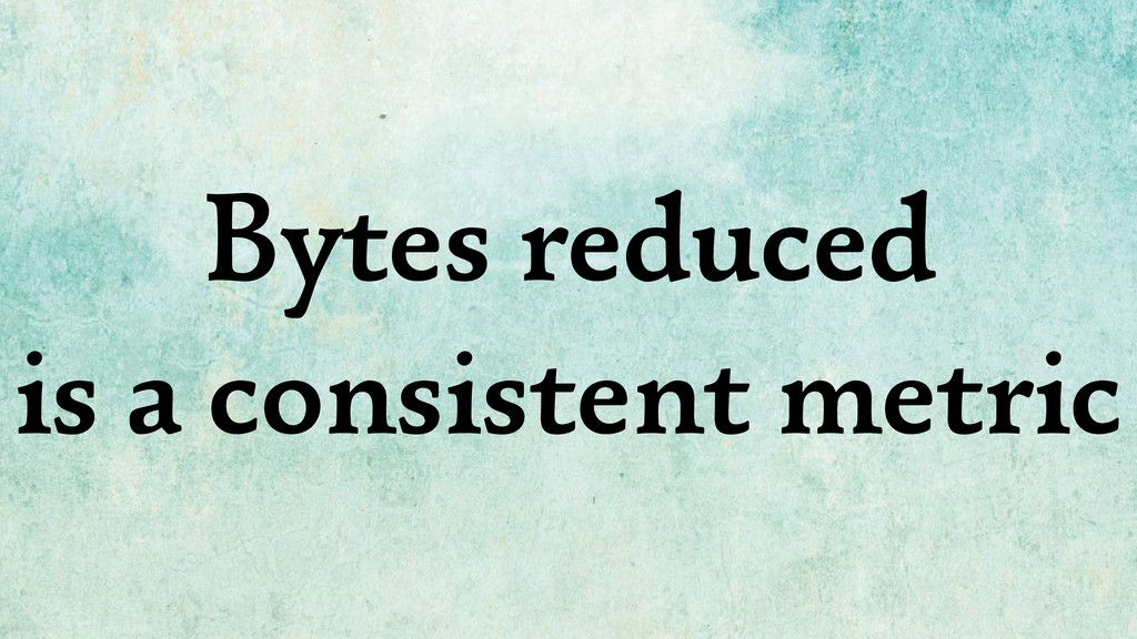 Bytes reduced is a consistent metric