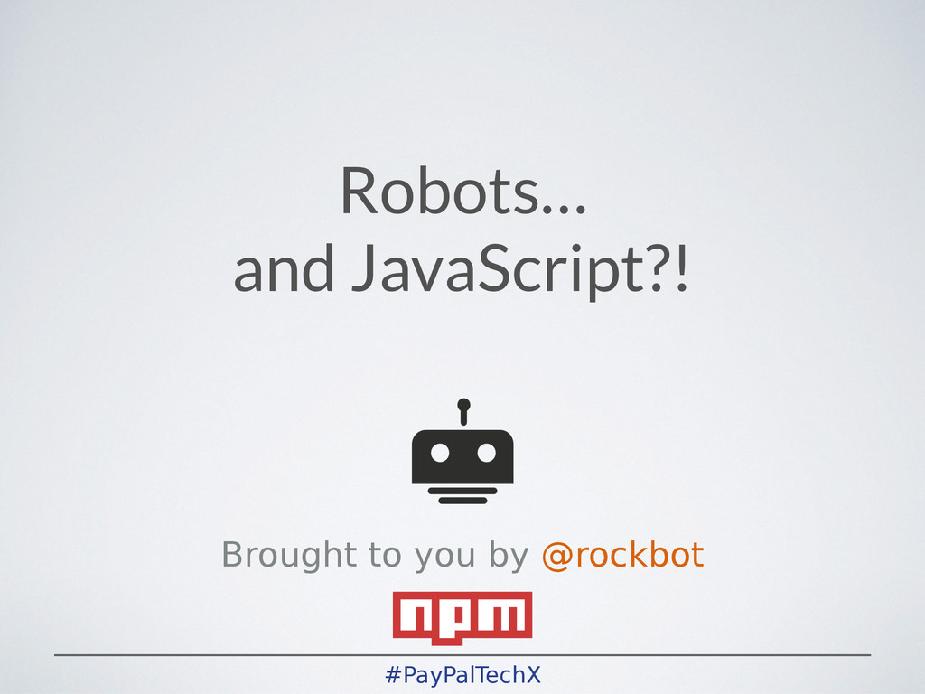 #PayPalTechX Robots… and JavaScript?! ! Brought...
