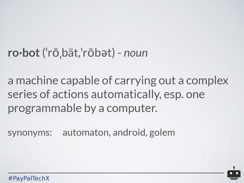 #PayPalTechX ro·bot (ˈrōˌbät,ˈrōbət) - noun ! a...