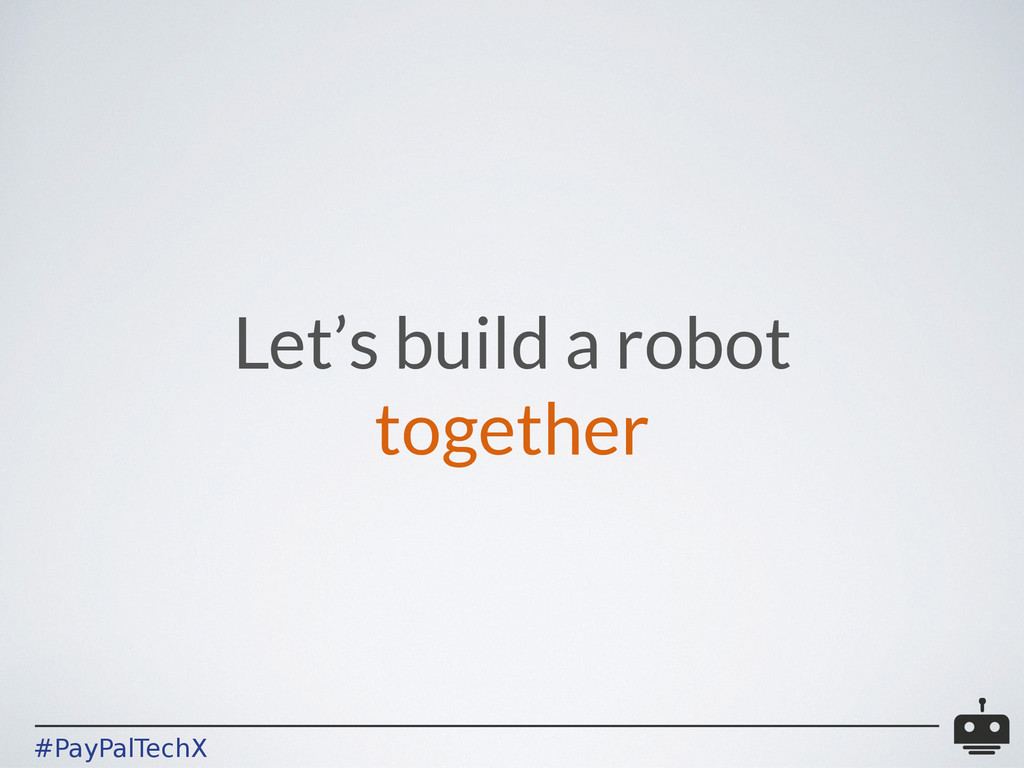 #PayPalTechX Let's build a robot together