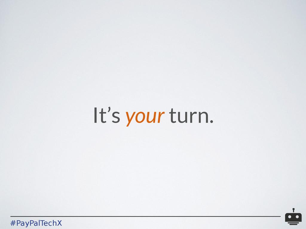 #PayPalTechX It's your turn.