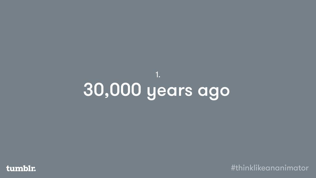 30,000 years ago 1. #thinklikeananimator