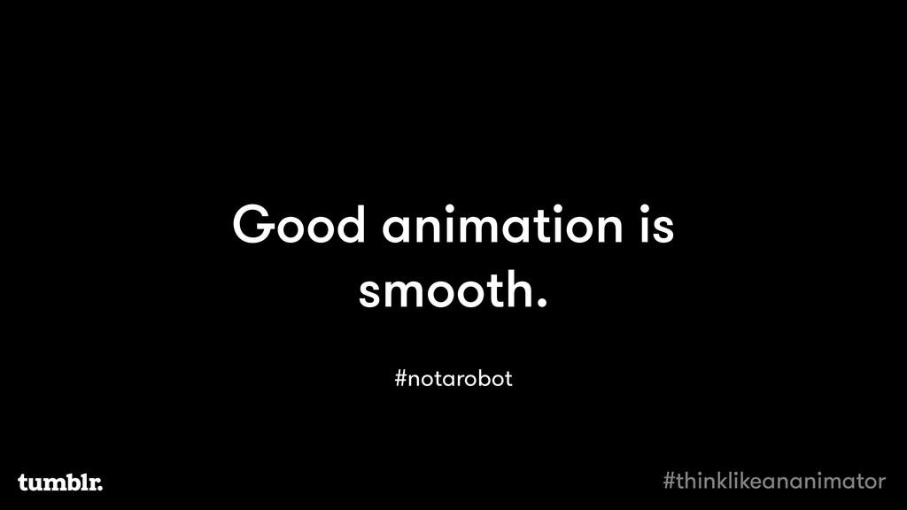 Good animation is smooth. #notarobot #thinklike...