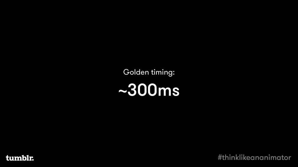 ~300ms Golden timing: #thinklikeananimator